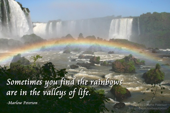 Sometimes you find the rainbows are in the valleys of life. - Marlow Peterson