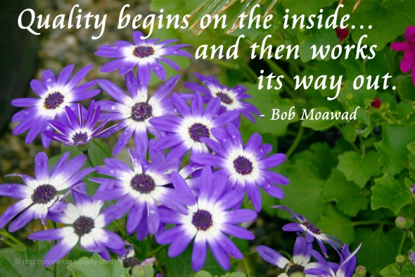 Quality begins on the inside... and then works its way out. - Bob Moawad