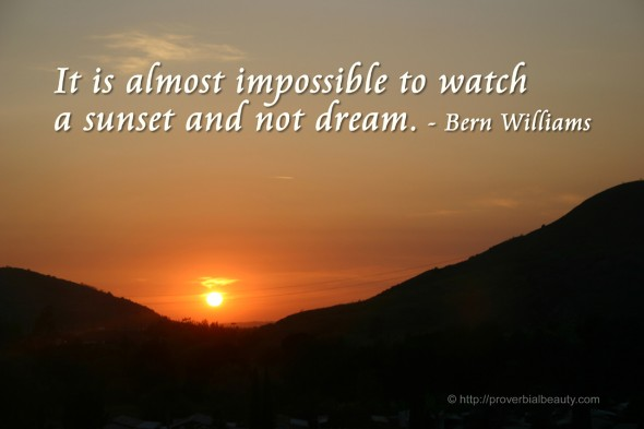 It is almost impossible to watch a sunset and not dream. - Bern Williams