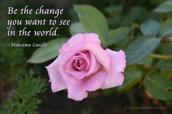 Be the change you want to see in the world. - Mahatma Gandhi