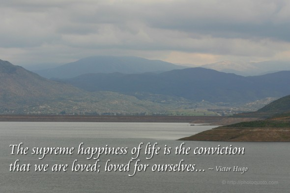 The supreme happiness of life is the conviction that we are loved; loved for ourselves... ~ Victor Hugo