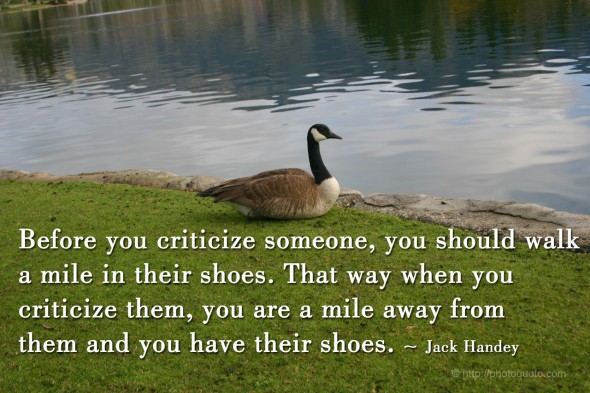 Before you criticize someone, you should walk a mile in their shoes. That way when you  criticize them, you are a mile away from  them and you have their shoes. ~ Jack Handey