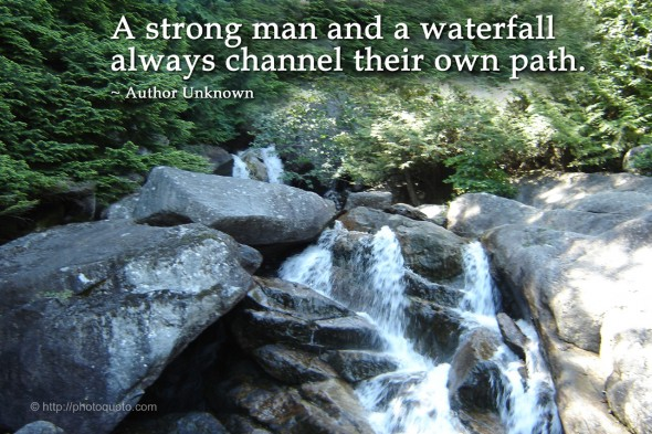 A strong  man and a waterfall always channel their own path. ~ Author Unknown