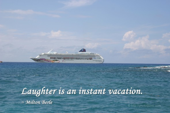 Laughter is an instant vacation. ~ Milton Berle