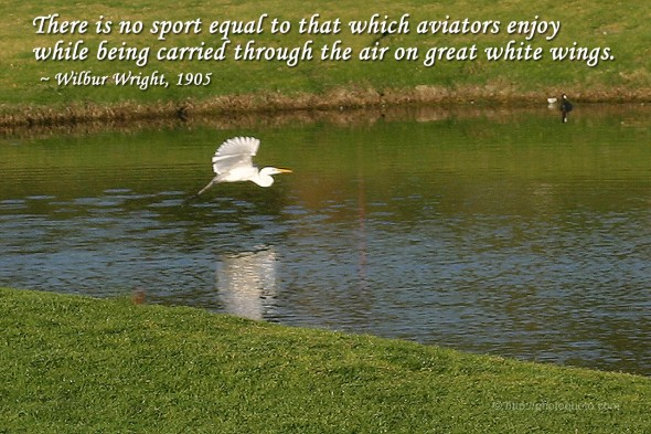There is no sport equal to that which aviators enjoy while being carried through the air on great white wings. ~ Wilbur Wright, 1905
