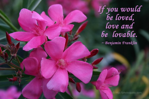 If you would be loved, love and be lovable. ~ Benjamin Franklin