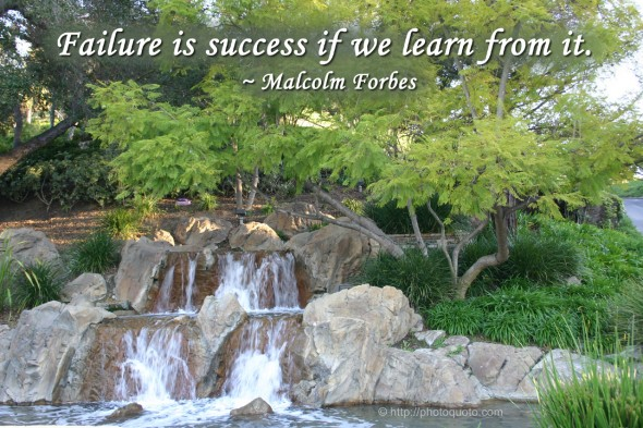 Failure is success if we learn from it. ~ Malcolm Forbes