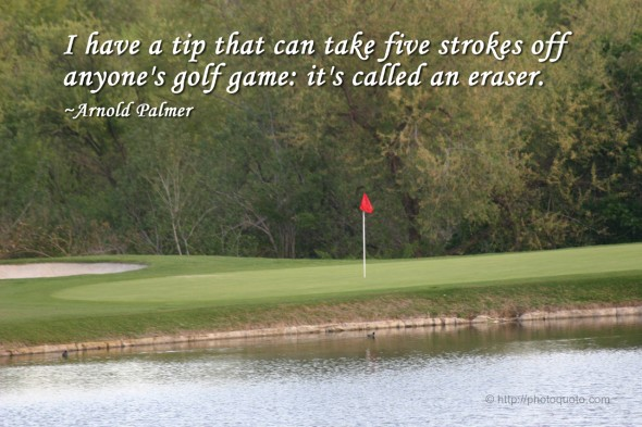 I have a tip that can take five strokes off anyone's golf game: it's called an eraser. ~ Arnold Palmer