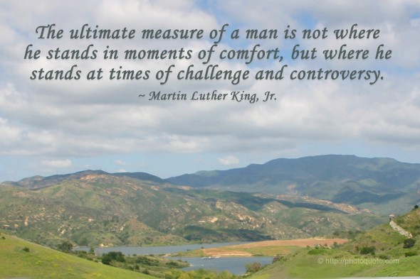 The ultimate measure of a man is not where he stands in moments of comfort, but where he stands at times of challenge and controversy. ~ Martin Luther King, Jr.