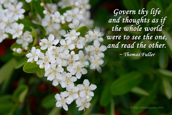 Govern thy life and thoughts as if the whole world were to see the one, and read the other. ~ Thomas Fuller