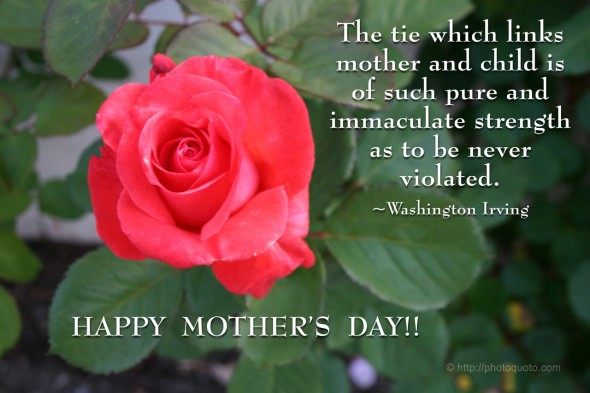 The tie which links mother and child is of such pure and immaculate strength as to be never violated. ~ Washington Irving