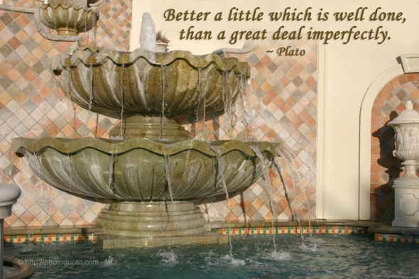 Better a little which is well done, than a great deal imperfectly. ~ Plato