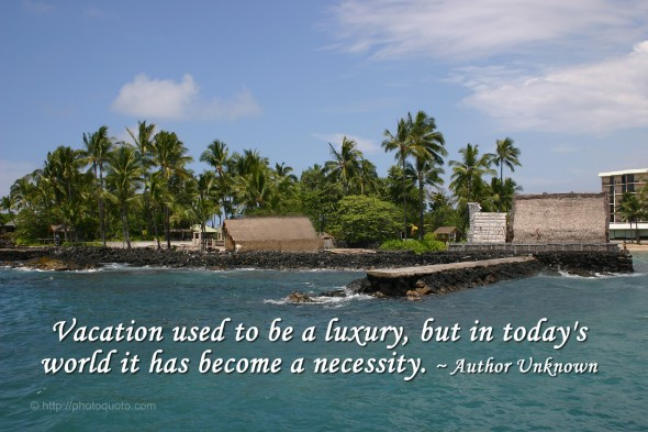 Vacation used to be a luxury, but in today's world it has become a necessity. ~ Author Unknown
