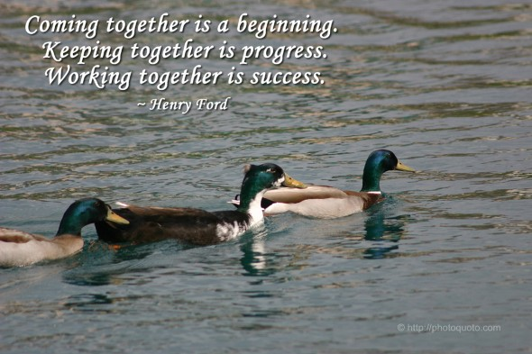Coming together is a beginning. Keeping together is progress. Working together is success. ~ Henry Ford