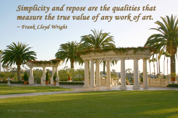 Simplicity and repose are the qualities that measure the true value of any work of art. ~ Frank Lloyd Wright