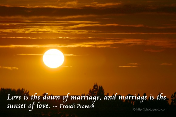 Love is the dawn of marriage, and marriage is the sunset of love. ~ French Proverb