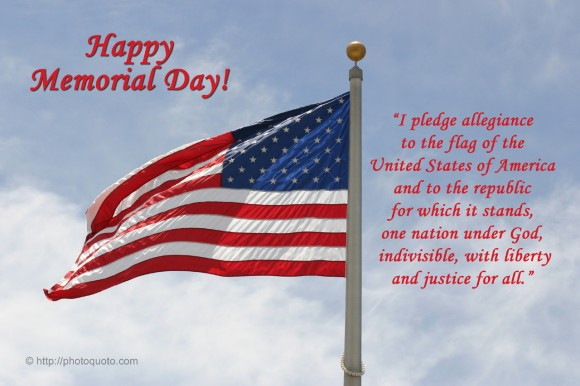 "Happy Memorial Day! ""I pledge allegiance to the flag of the United States of America and to the republic for which it stands, one nation under God, indivisible, with liberty and justice for all"""
