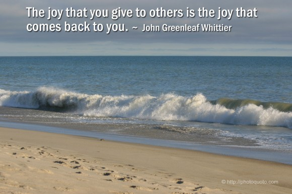 The joy that you give to others is the joy that comes back to you. ~ John Greenleaf Whittier