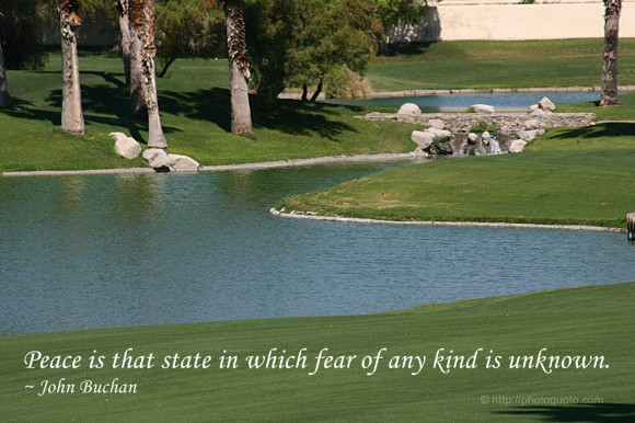 Peace is that state in which fear of any kind is unknown. ~ John Buchan