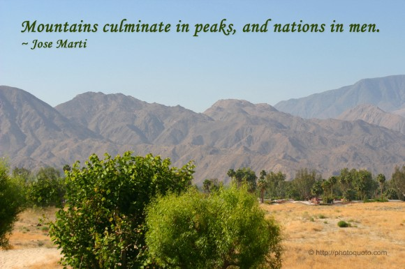 Mountains culminate in peaks, and nations in men. ~ Jose Marti