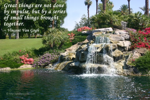 Great things are not done by impulse, but by a series of small things brought together. ~ Vincent Van Gogh