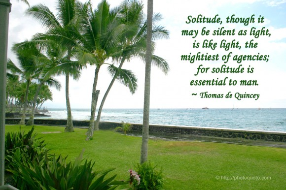 Solitude, though it may be silent as light, is like light, the mightiest of agencies; for solitude is essential to man. ~ Thomas de Quincey