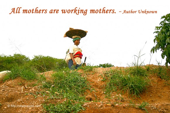 All mothers are working mothers. ~ Author Unknown
