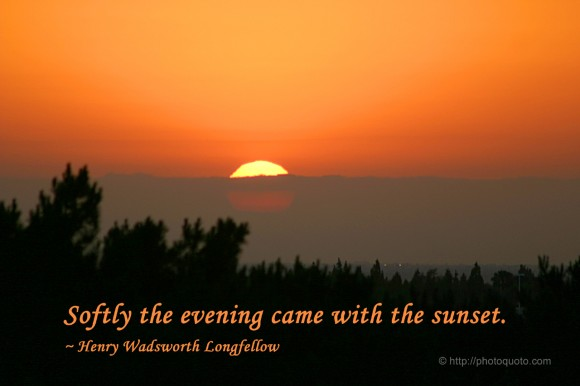 Softly the evening came with the sunset. ~ Henry Wadsworth Longfellow
