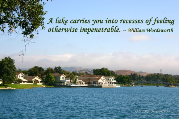 A lake carries you into recesses of feeling otherwise impenetrable. ~ William Wordsworth