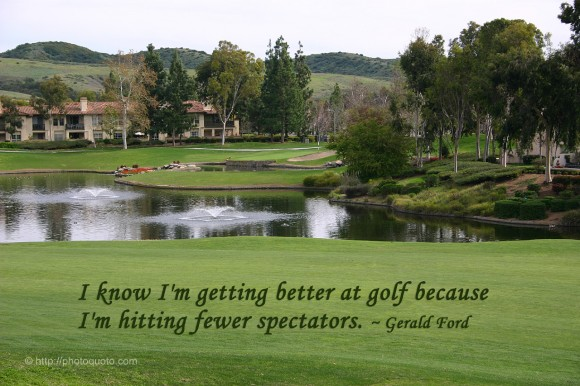 I know I'm getting better at golf because I'm hitting fewer spectators. ~ Gerald Ford
