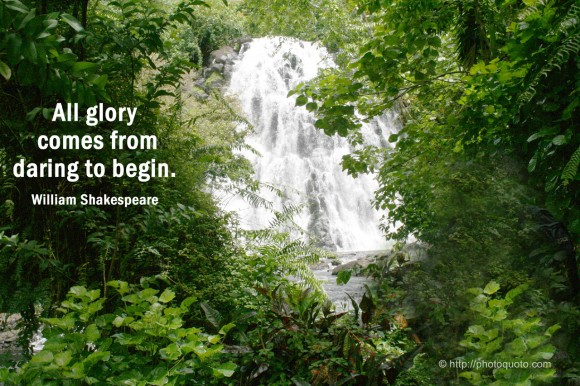All glory comes from daring to begin. ~ William Shakespeare