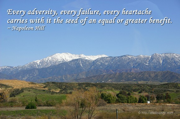 Every adversity, every failure, every heartache carries with it the seed of an equal or greater benefit. ~ Napoleon Hill