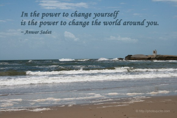 In the power to change yourself is the power to change the world around you. ~ Anwar Sadat