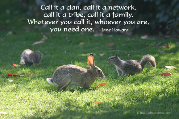 Call it a clan, call it a network, call it a tribe, call it a family. Whatever you call it, whoever you are, you need one. ~ Jane Howard