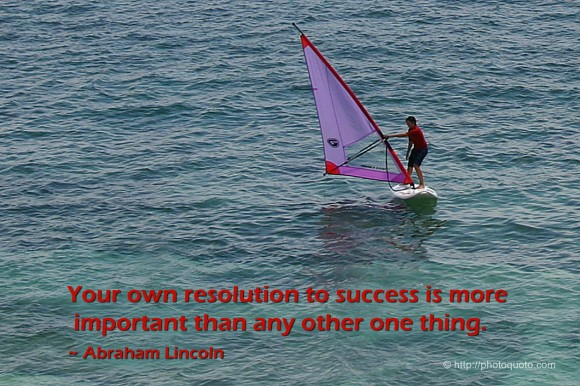 Your own resolution to success is more important than any other one thing. ~ Abraham Lincoln