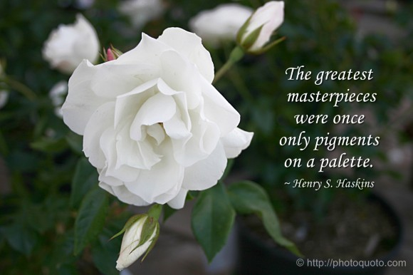 The greatest masterpieces were once only pigments on a palette. ~ Henry S. Haskins