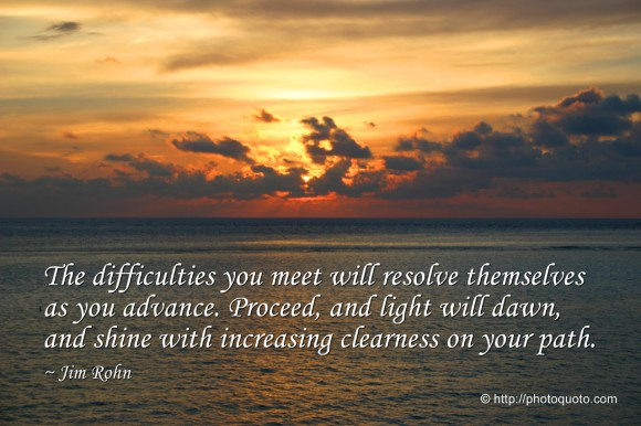 The difficulties you meet will resolve themselves as you advance. Proceed, and light will dawn, and shine with increasing clearness on your path. ~ Jim Rohn