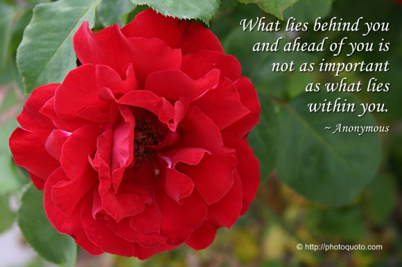 What lies behind you and ahead of you is not as important as what lies within you. ~ Anonymous
