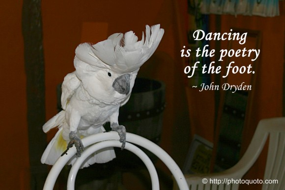 Dancing is the poetry of the foot. ~ John Dryden