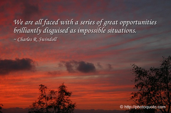 We are all faced with a series of great opportunities brilliantly disguised as impossible situations. ~ Charles R. Swindoll