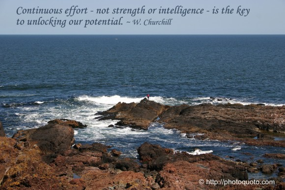 Continuous effort - not strength or intelligence - is the key to unlocking our potential. ~ W. Churchill