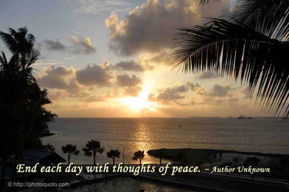End each day with thoughts of peace. ~ Author Unknown