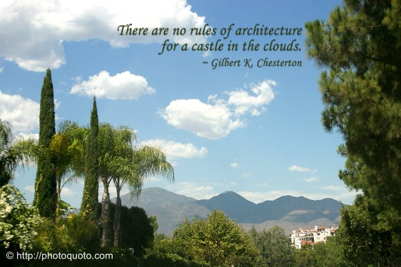 There are no rules of architecture for a castle in the clouds. ~ Gilbert K. Chesterton