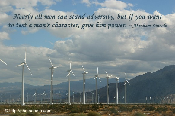 Nearly all men can stand adversity, but if you want to test a man's character, give him power. ~ Abraham Lioncoln