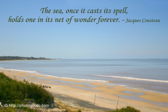 The sea, once it casts its spell, holds one in its net of wonder forever. ~ Jacques Cousteau