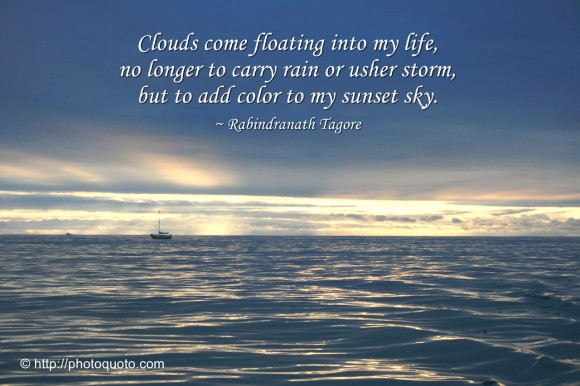 Clouds come floating into my life, no longer to carry rain or usher storm, but to add color to my sunset sky. ~ Rabindranath Tagore