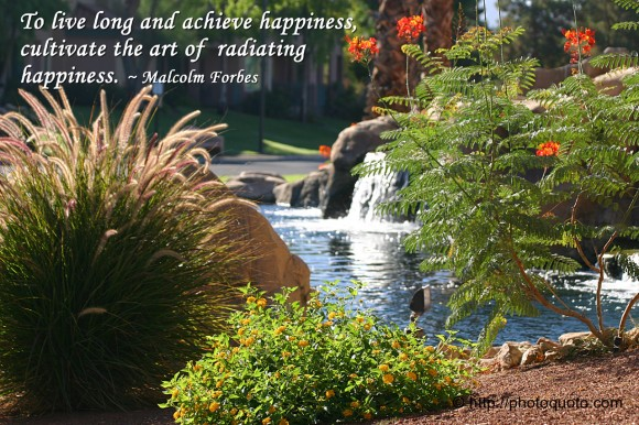 To live long and achieve happiness, cultivate the art of  radiating happiness. ~ Malcolm Forbes