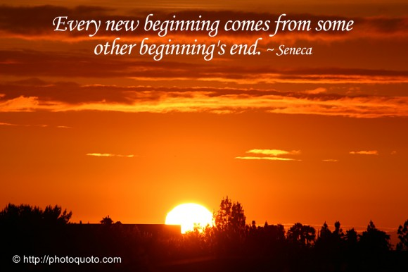 Every new beginning comes from some other beginning's end. ~ Seneca