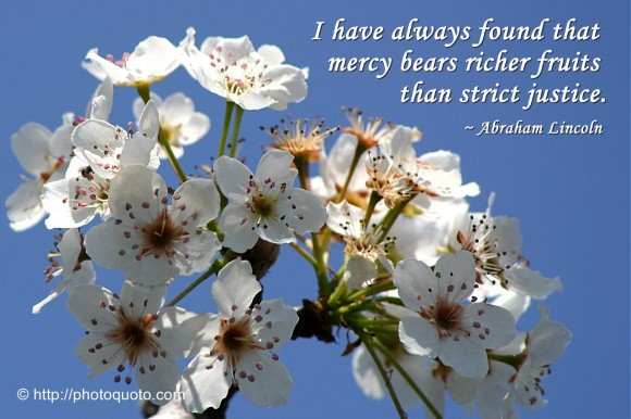 I have always found that mercy bears richer fruits than strict justice. ~ Abraham Lincoln