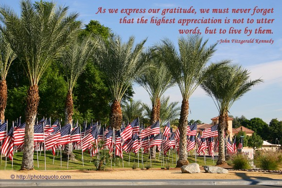 As we express our gratitude, we must never forget that the highest appreciation is not to utter words, but to live by them. ~ John Fitzgerald Kennedy
